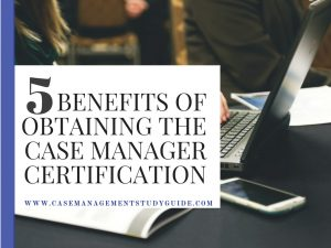 5 Benefits of Obtaining the Certified Case Manager Certification