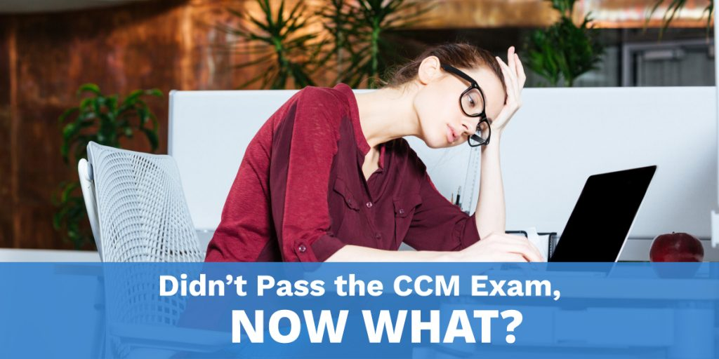 Didn't pass the CCM Exam, Now What?